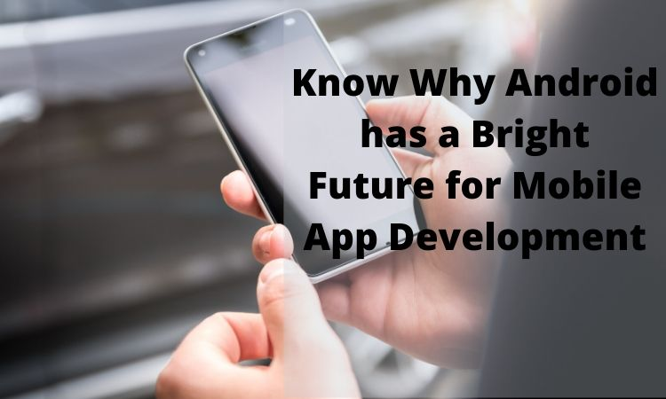 Know Why Android has a Bright Future for Mobile App Development