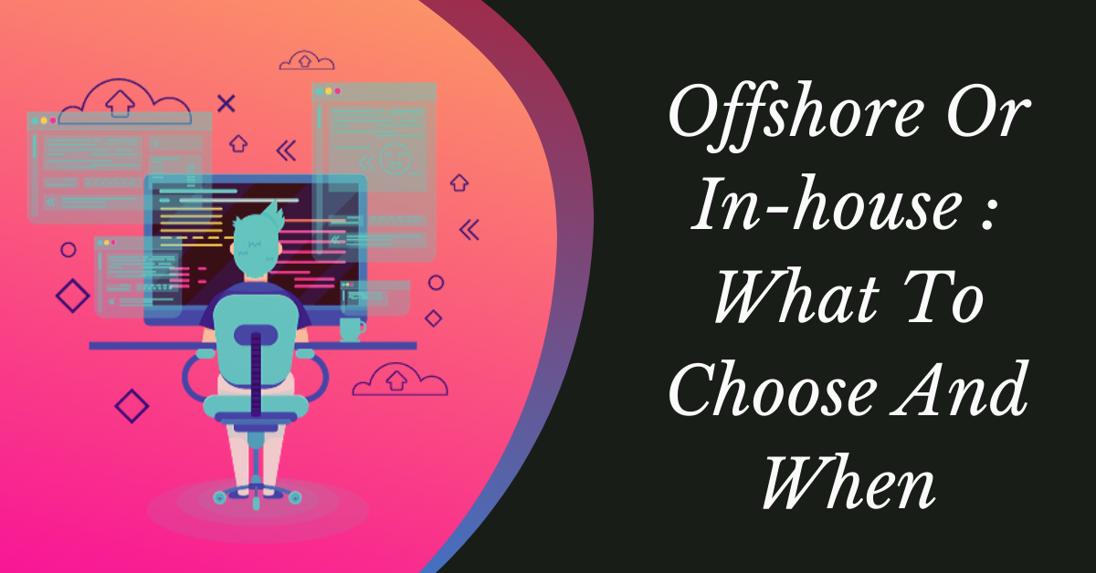 What To Choose And When: Offshore Or In-house