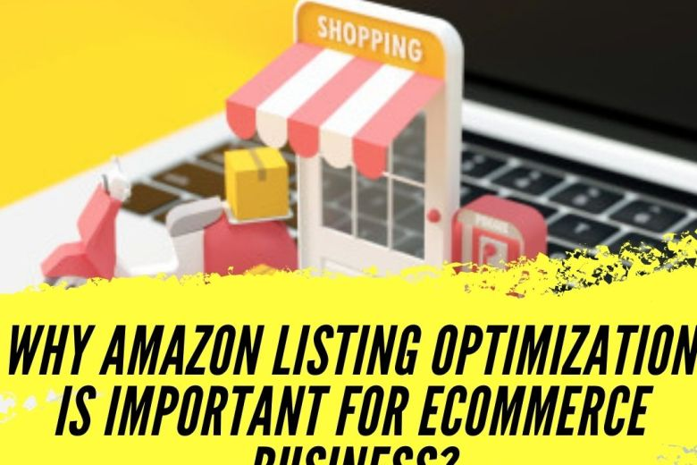 WHY AMAZON LISTING OPTIMIZATION IS IMPORTANT FOR ECOMMERCE BUSINESS?