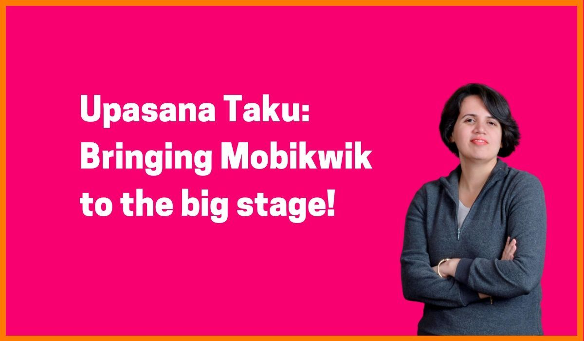 Upasana Taku: Bringing Mobikwik to the big stage!